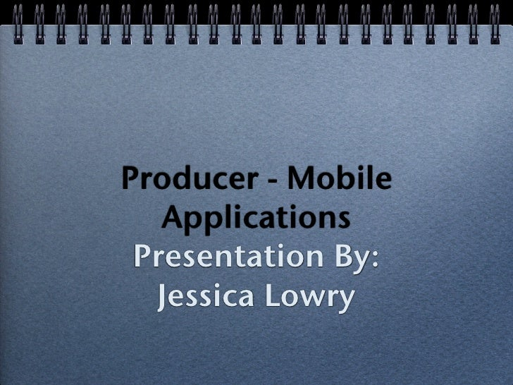 Producer - Mobile    Applications  Presentation By:   Jessica Lowry
