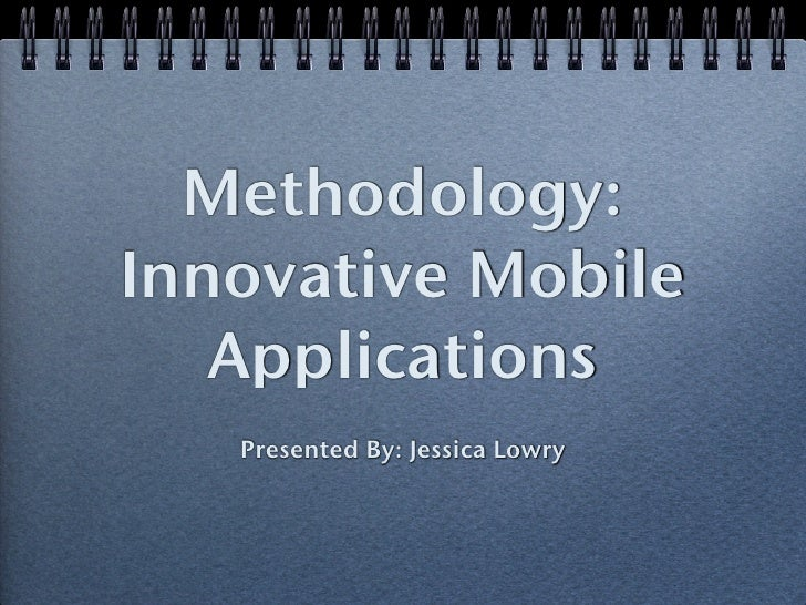 Methodology: Innovative Mobile    Applications    Presented By: Jessica Lowry
