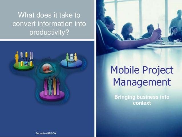 What does it take toconvert information intoproductivity?Mobile ProjectManagementBringing business intocontextSébastien BR...