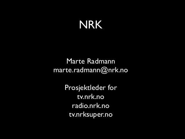 NRK Marte Radmann   marte.radmann@nrk.no  !  Prosjektleder for  tv.nrk.no  radio.nrk.no  tv.nrksuper.no