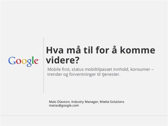 Google Confidential and Proprietary Hva må til for å komme videre? Mobile first, status mobiltilpasset innhold, konsumer – ...