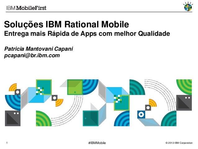 Soluções IBM Rational Mobile Entrega mais Rápida de Apps com melhor Qualidade Patricia Mantovani Capani pcapani@br.ibm.com...