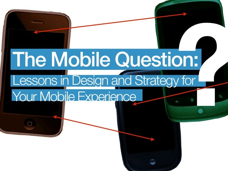 The Mobile Question:                               ? Lessons in Design and Strategy for Your Mobile Experience
