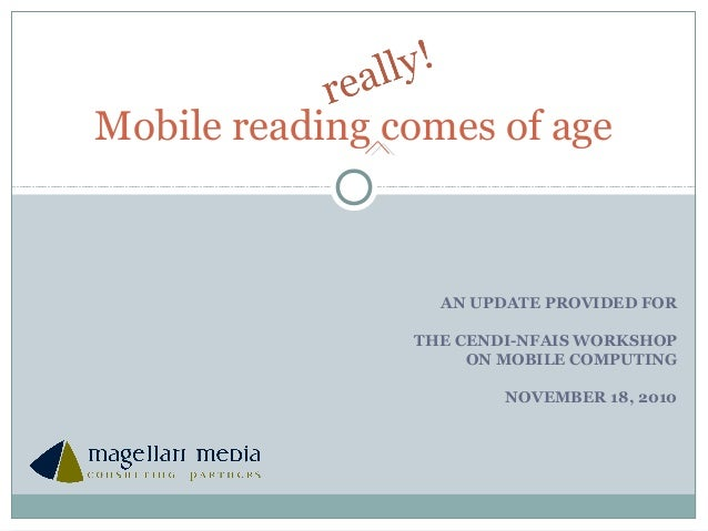 AN UPDATE PROVIDED FOR THE CENDI-NFAIS WORKSHOP ON MOBILE COMPUTING NOVEMBER 18, 2010 Mobile reading comes of age