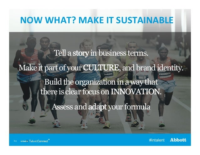 NOW  WHAT?  MAKE  IT  SUSTAINABLE   Tell a story in business terms. Make it part of your CULTURE   and brand i...