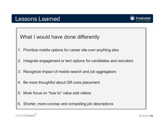 Lessons Learned What I would have done differently 1. Prioritize mobile options for career site over anything else 2. In...