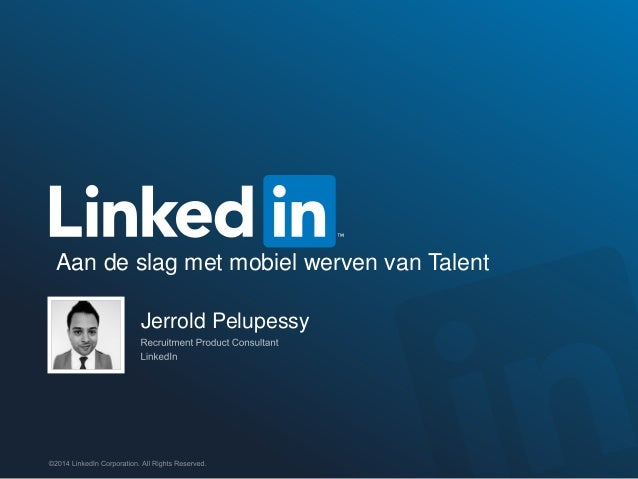 ©2014 LinkedIn Corporation. All Rights Reserved. Jerrold Pelupessy Aan de slag met mobiel werven van Talent