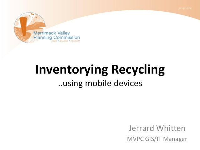 Inventorying Recycling ..using mobile devices Jerrard Whitten MVPC GIS/IT Manager