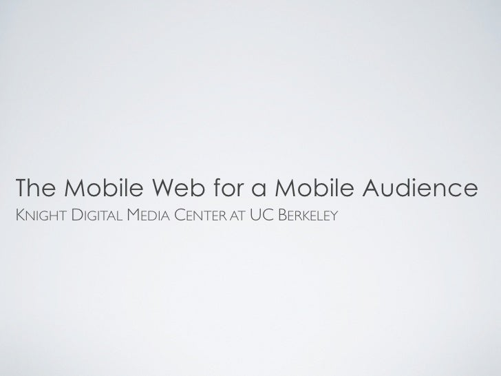 The Mobile Web for a Mobile Audience KNIGHT DIGITAL MEDIA CENTER AT UC BERKELEY