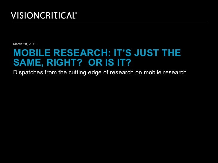 March 28, 2012MOBILE RESEARCH: IT'S JUST THESAME, RIGHT? OR IS IT?Dispatches from the cutting edge of research on mobile r...