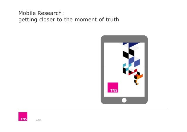 Mobile Research: getting closer to the moment of truth ©TNS