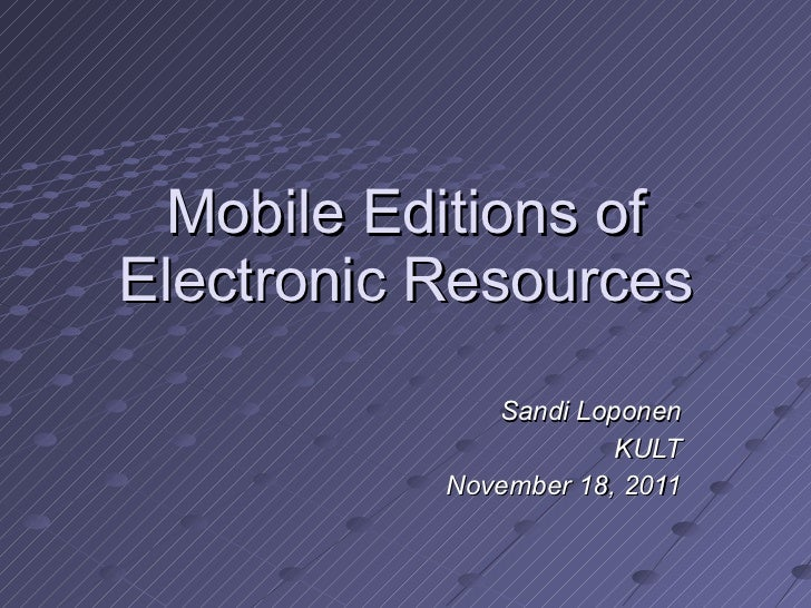 Mobile Editions of Electronic Resources Sandi Loponen KULT November 18, 2011
