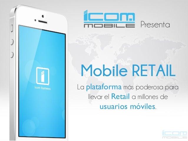 Presenta  Mobile RETAIL La plataforma más poderosa para llevar el Retail a millones de usuarios móviles.