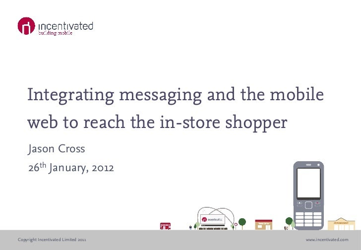Integrating messaging and the mobile    web to reach the in-store shopper     Jason Cross     26th January, 2012Copyright ...