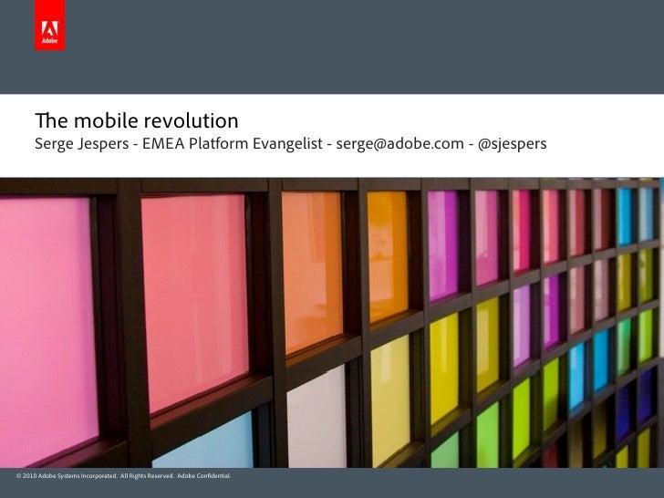 e mobile revolution       Serge Jespers - EMEA Platform Evangelist - serge@adobe.com - @sjespers     © 2010 Adobe Systems ...