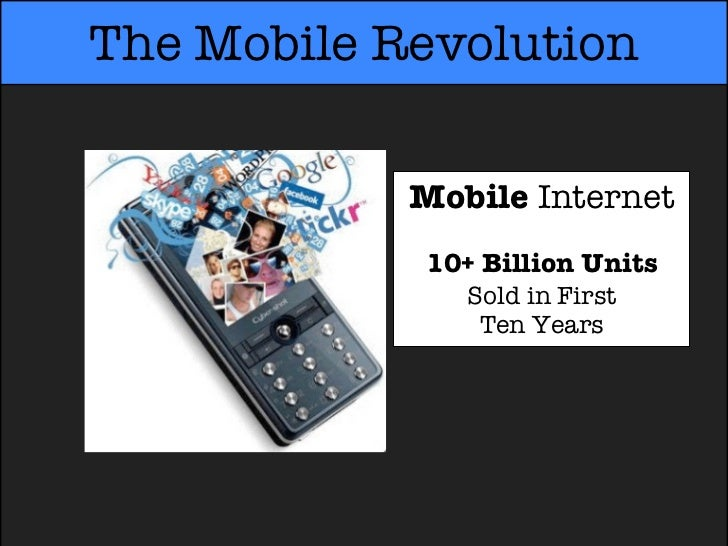 The Mobile Revolution            Mobile Internet            10+ Billion Units               Sold in First                T...
