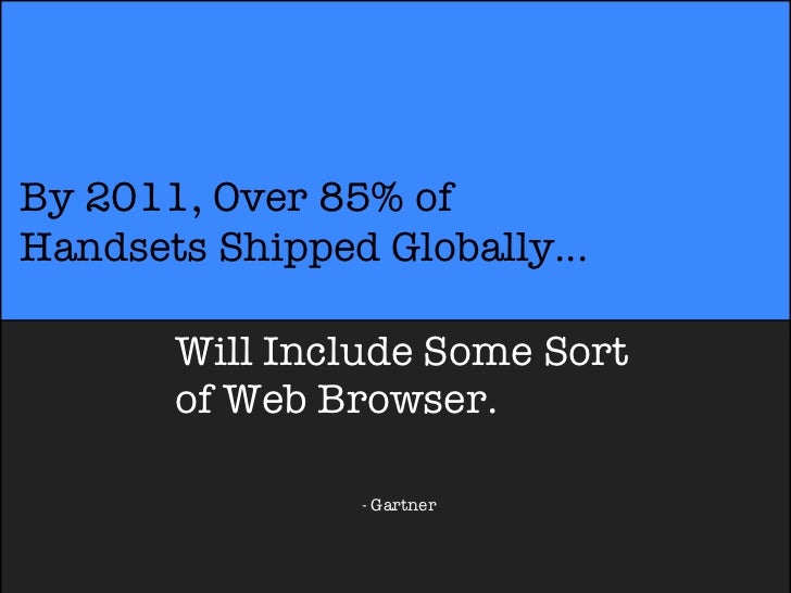 By 2011, Over 85% ofHandsets Shipped Globally...       Will Include Some Sort       of Web Browser.                - Gartner