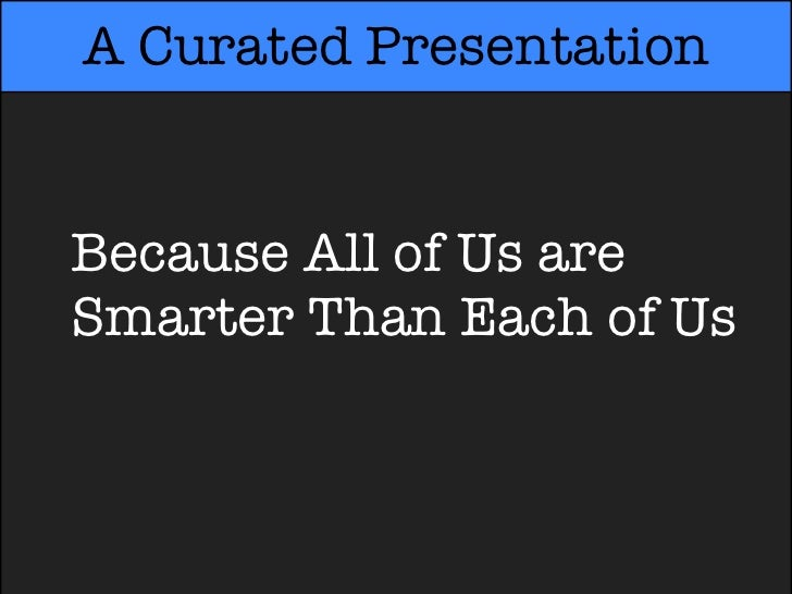 A Curated PresentationBecause All of Us areSmarter Than Each of UsSmarter Than Each of Us