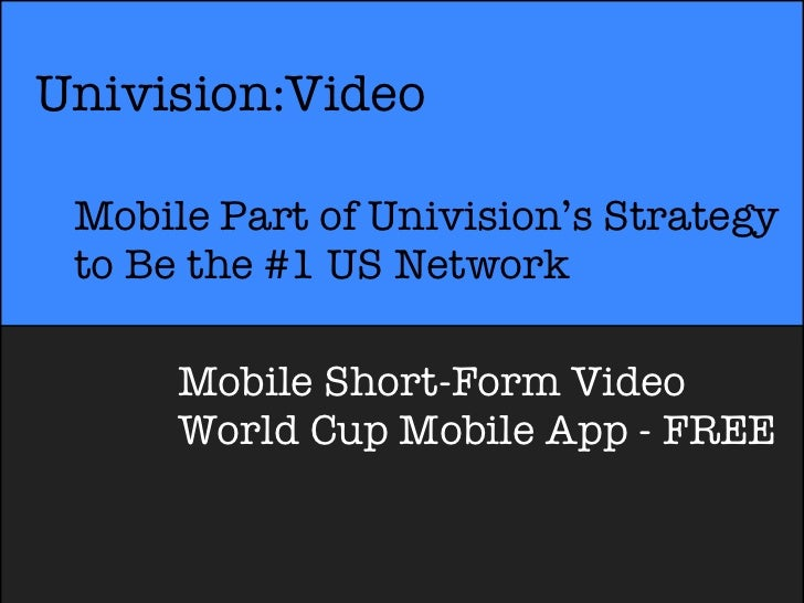 Univision:Video Mobile Part of Univision's Strategy to Be the #1 US Network      Mobile Short-Form Video      World Cup Mo...
