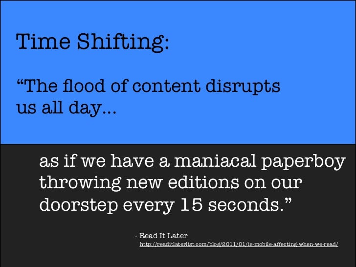 """Time Shifting:""""The flood of content disruptsus all day...  as if we have a maniacal paperboy  throwing new editions on our ..."""