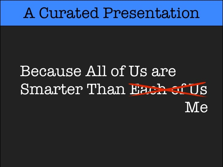 A Curated PresentationBecause All of Us areSmarter Than Each of UsSmarter Than Each ofMe