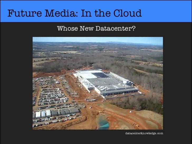 Future Media: In the Cloud         Whose New Datacenter?                           datacenterknowledge.com