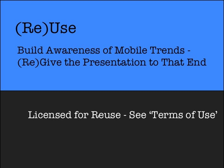 (Re)UseBuild Awareness of Mobile Trends -(Re)Give the Presentation to That End  Licensed for Reuse - See 'Terms of Use'