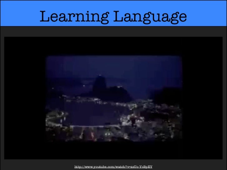 Learning Language   http://www.youtube.com/watch?v=zsUo-YcBpEY