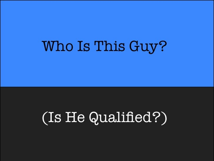 Who Is This Guy?(Is He Qualified?)