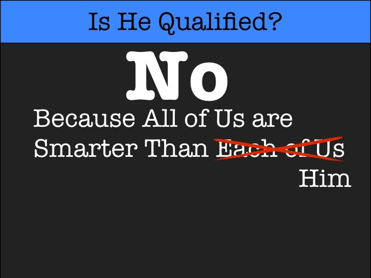 Is He Qualified?      NoBecause All of Us areSmarter Than Each of UsSmarter Than Each oHim
