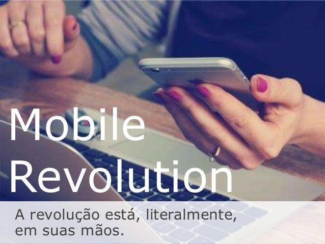 Mobile Revolution A revolução está, literalmente, em suas mãos.