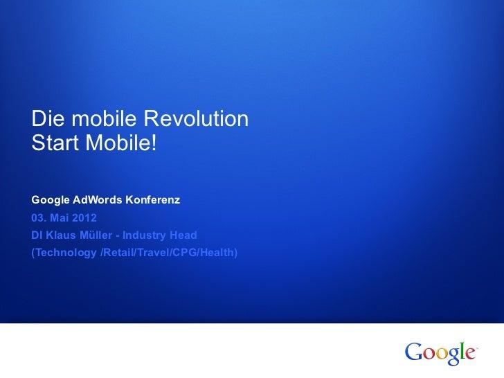 Die mobile RevolutionStart Mobile!Google AdWords Konferenz03. Mai 2012DI Klaus Müller - Industry Head(Technology /Retail/T...