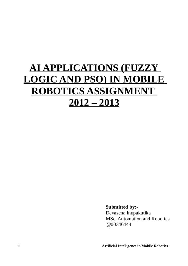 AI APPLICATIONS (FUZZY LOGIC AND PSO) IN MOBILE ROBOTICS ASSIGNMENT 2012 – 2013 Submitted by:- Devasena Inupakutika MSc. A...