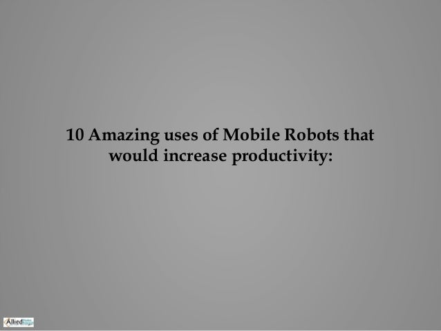 10 Amazing uses of Mobile Robots that would increase productivity: