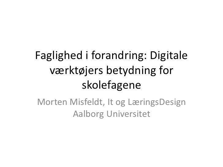 Faglighed i forandring: Digitale   værktøjers betydning for         skolefageneMorten Misfeldt, It og LæringsDesign       ...