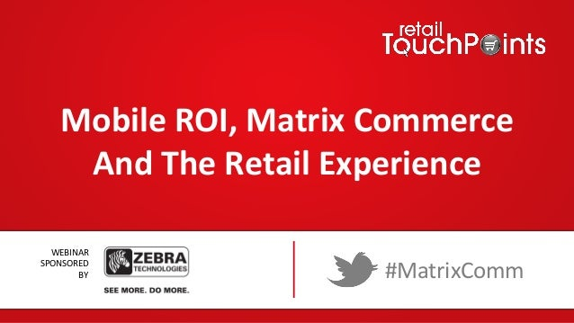 Mobile	   ROI,	   Matrix	   Commerce	    And	   The	   Retail	   Experience	    WEBINAR	   	    SPONSORED	   	    BY	     ...