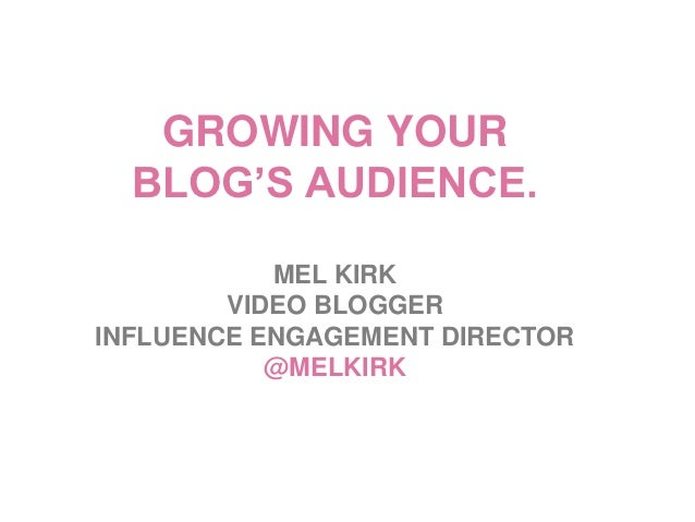 GROWING YOUR  BLOG'S AUDIENCE.           MEL KIRK        VIDEO BLOGGERINFLUENCE ENGAGEMENT DIRECTOR           @MELKIRK