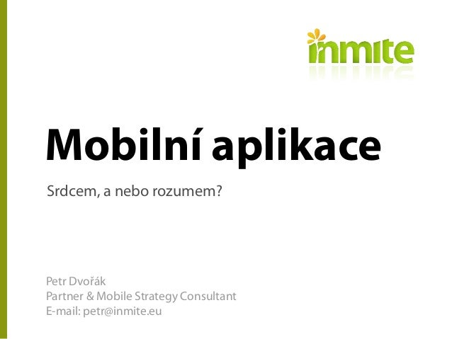 Mobilní aplikaceSrdcem, a nebo rozumem?Petr DvořákPartner & Mobile Strategy ConsultantE-mail: petr@inmite.eu
