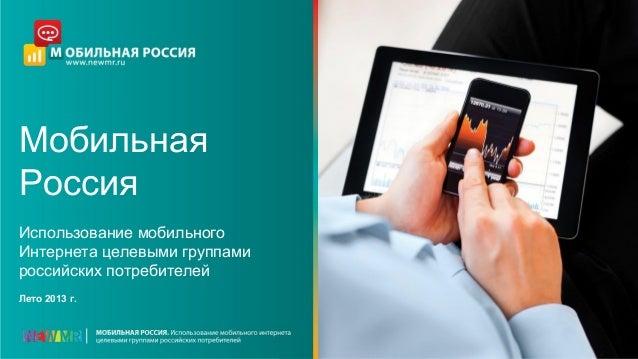 Мобильная Россия Использование мобильного Интернета целевыми группами российских потребителей Лето 2013 г.