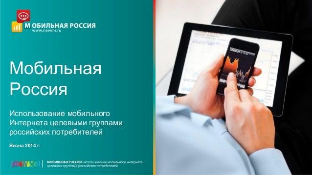 Мобильная Россия Использование мобильного Интернета целевыми группами российских потребителей Весна 2014 г.
