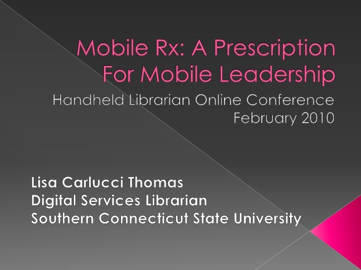 Mobile Rx: A Prescription For Mobile Leadership <br />Handheld Librarian Online Conference<br />February 2010<br />Lisa Ca...