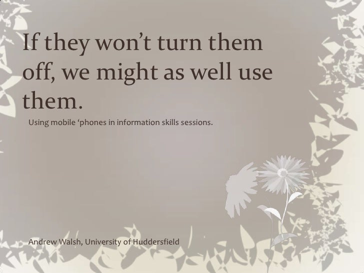If they won't turn them off, we might as well use them. Using mobile 'phones in information skills sessions.     Andrew Wa...