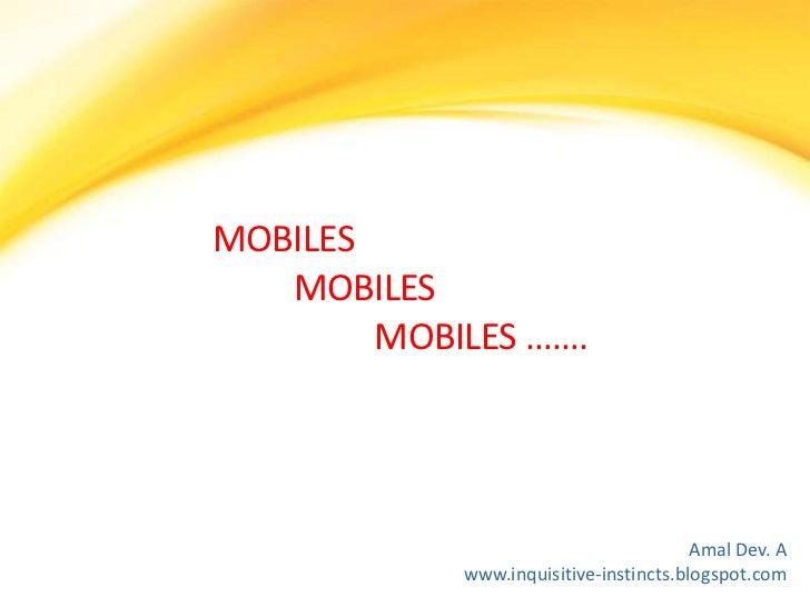 MOBILES MOBILES MOBILES …….<br />Amal Dev. A<br />www.inquisitive-instincts.blogspot.com<br />