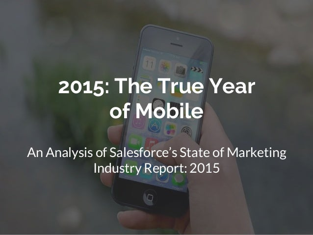 2015: The True Year of Mobile An Analysis of Salesforce's State of Marketing Industry Report: 2015