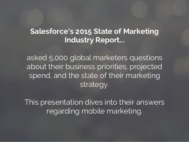 Salesforce's 2015 State of Marketing Industry Report... asked 5,000 global marketers questions about their business priori...