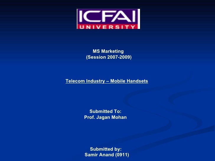 MS Marketing (Session 2007-2009) Telecom Industry – Mobile Handsets Submitted To: Prof. Jagan Mohan Submitted by: Samir An...