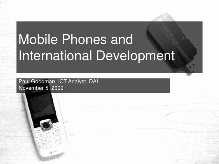 Mobile Phones and International Development Paul Goodman, ICT Analyst, DAI November 5, 2009