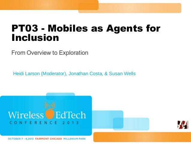PT03 - Mobiles as Agents for Inclusion From Overview to Exploration  Heidi Larson (Moderator), Jonathan Costa, & Susan Wel...