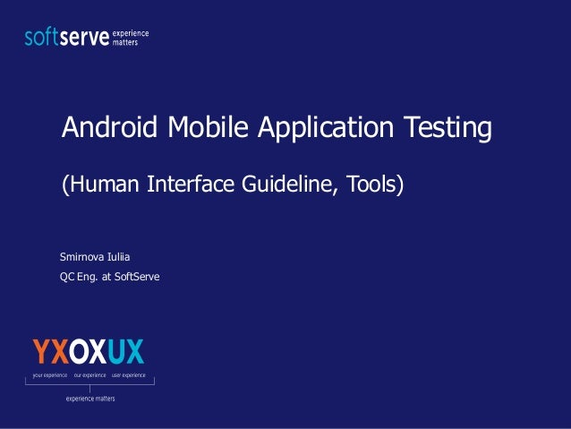 Android Mobile Application Testing (Human Interface Guideline, Tools) Smirnova Iuliia QC Eng. at SoftServe