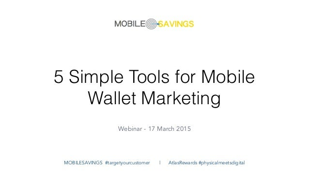 5 Simple Tools for Mobile Wallet Marketing Webinar - 17 March 2015 MOBILESAVINGS #targetyourcustomer | AtlasRewards #physi...